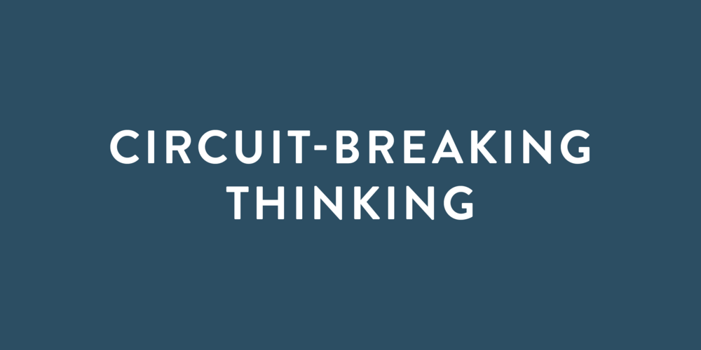 CIRCUIT-BREAKING THINKING