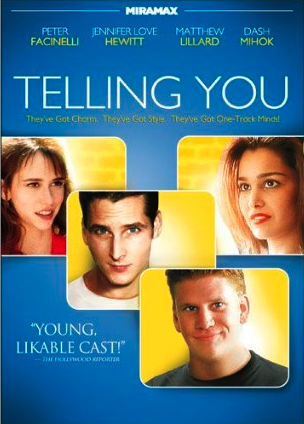 Telling You - I co-wrote, and directed Telling You starring Jennifer Love Hewitt, Dash Mihok, Jennie Garth, Peter Facinelli and Matt Lillard. The film was produced by Division 1 Entertainment, which I co-founded with Chris DeFranco and David DuPuy. We raised the shoe string budget of $300k and shot the film in Burbank, CA and a nice of job making it look like Long Island, NY.  After being accepted to the Hollywood Film Festival, we sold the movie to Miramax Films. Our timing was right; after a limited release in theaters, we did extremely well in the DVD market.  Miramax Films page:   http://www.miramax.com/movie/telling-you-aka-love-sucks/   Wikipedia:   http://en.wikipedia.org/wiki/Telling_You