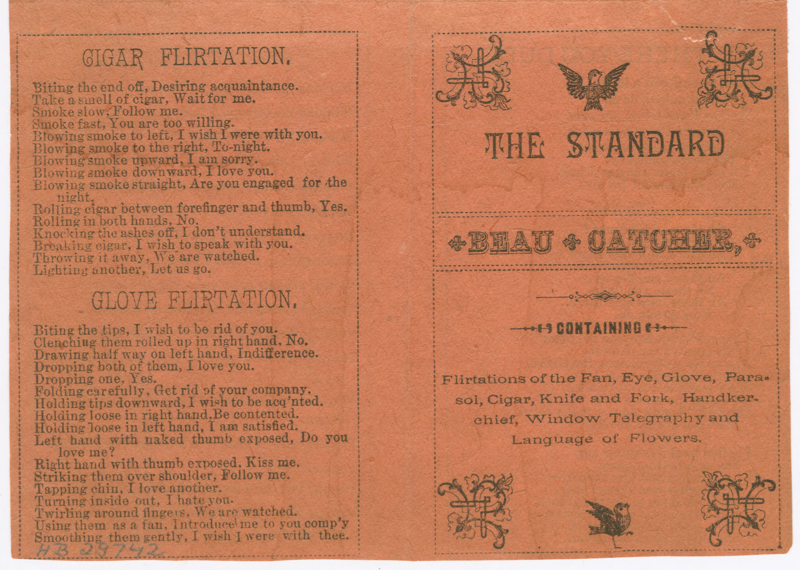 "The Standard Beau Catcher  was a printed pamphlet with a number of these ""flirtations,"" explaining how to use gloves, cigars, handkerchiefs and other paraphernalia to convey hidden messages."