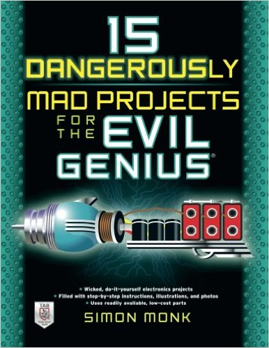 15 Dangerously Mad Projects for the Evil Genius by Simon Monk