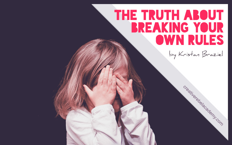 The Truth about Breaking Your Own Rules by Kristan Braziel