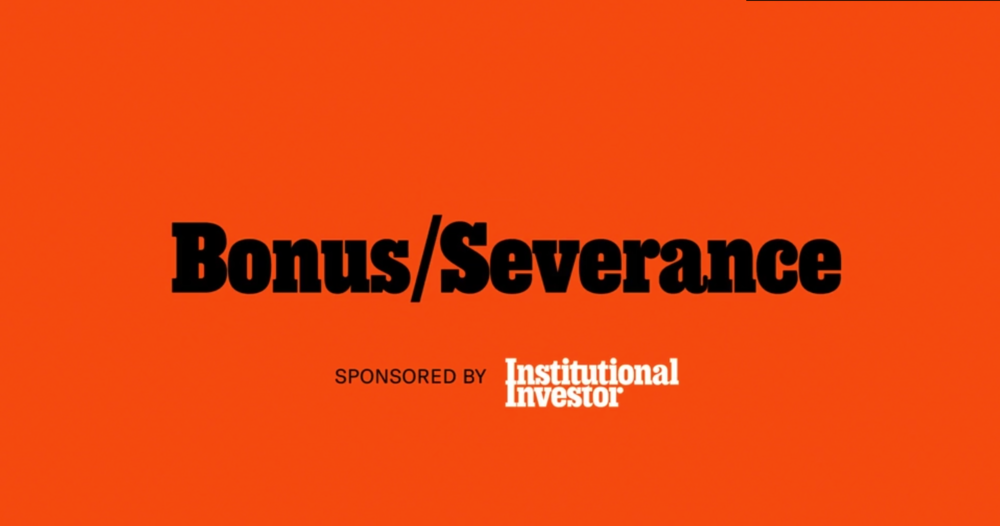 BONUS/SEVERANCE COLUMN FOR INSTITUTIONAL INVESTOR MAGAZINE   THE LATEST ON WHO'S UP AND WHO'S DOWN IN INSTITUTIONAL INVESTOR'S MONTHLY ISSUE.