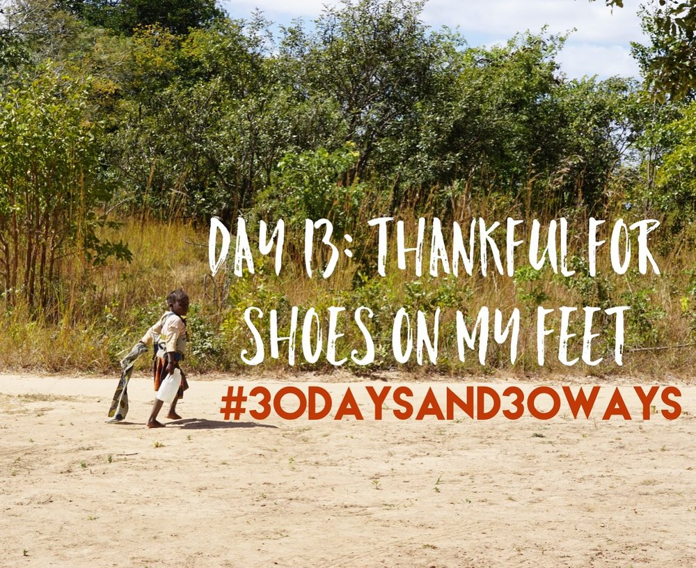 Day 13: we're thankful   for shoes on our feet! In Kunchubwe Village, most children will own one pair of shoes that they may only wear to school or special places. Most kids walk around everyday with no shoes! (And they do a lot of walking, running, and playing!) W  e want our kids to have several pairs of shoes for every occasion and all weather! If you love your shoes, consider giving $10 to outfit a child with 3 pairs of shoes!!