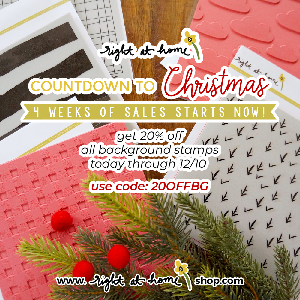 The Right at Home Countdown to Christmas 4 Week Sale Event Starts Now! Visit www.rightathomeshop.com to get 20% off ALL background stamps until 12/10/18 with code 20OFFBG.