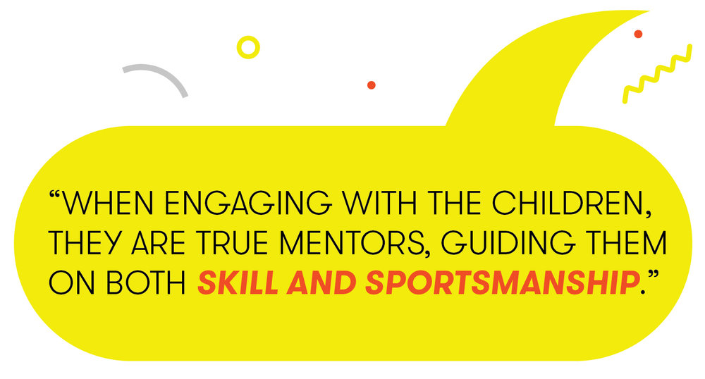"""""""When engaging with the children they are true mentors, guiding them on both skill and sportsmanship."""""""