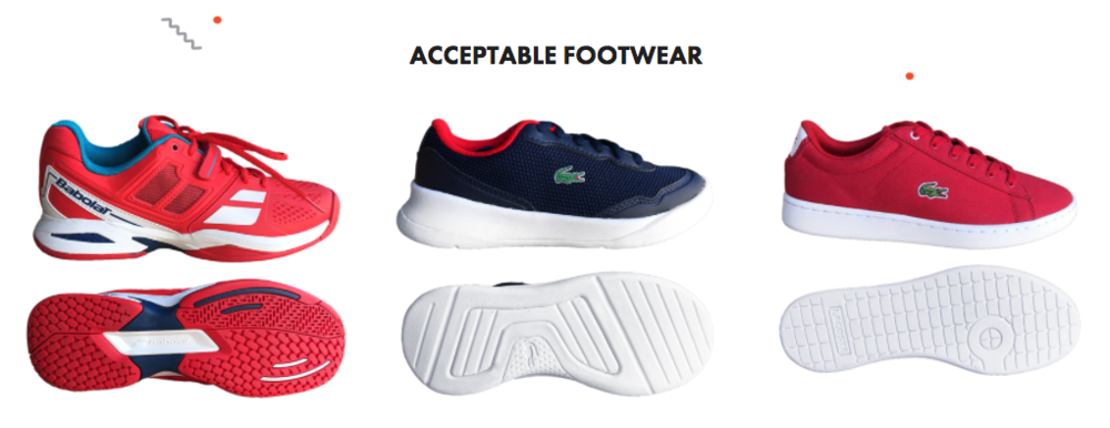 Acceptable Footwear for example: Babolat and Lacoste shoes and non marking soles