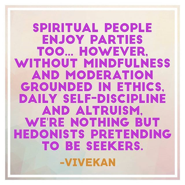 """Spiritual people enjoy parties too... However, without mindfulness and moderation grounded in ethics, daily self-discipline and altruism, we're nothing but hedonists pretending to be seekers."" -@vivekanyogi"