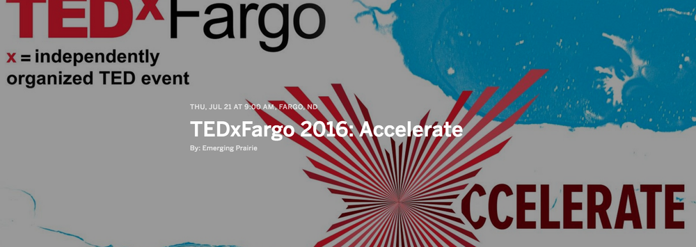 TEDxFargo 2016 will  accelerate  our community, moving Fargo forward faster. Through a day of speakers, ideas, experiences and connections, TEDxFargo activates our city in new ways. Create with Artist Nichole Rae + be inspired as you create your own unique affirmation tag, exploring your creative spirit as you create what you most need to find to ACCELERATE you forward.   The Fargo Civic Center and downtown Fargo will be our playground for the day. We are excited to start the day with morning adventures in the Moorhead Center Mall and throughout downtown Fargo. Inside the Fargo Civic Center, you'll find a world-class event with opportunities to experience locally roasted coffee, an infusion of arts, and speakers sharing ideas worth spreading. For lunch, local growers and chefs will delight you with a fresh, hand-crafted meal to be shared with friends old and new. After a full day of ideas and experiences, we invite you to continue exploring our community and thinking about how to move those ideas to action.