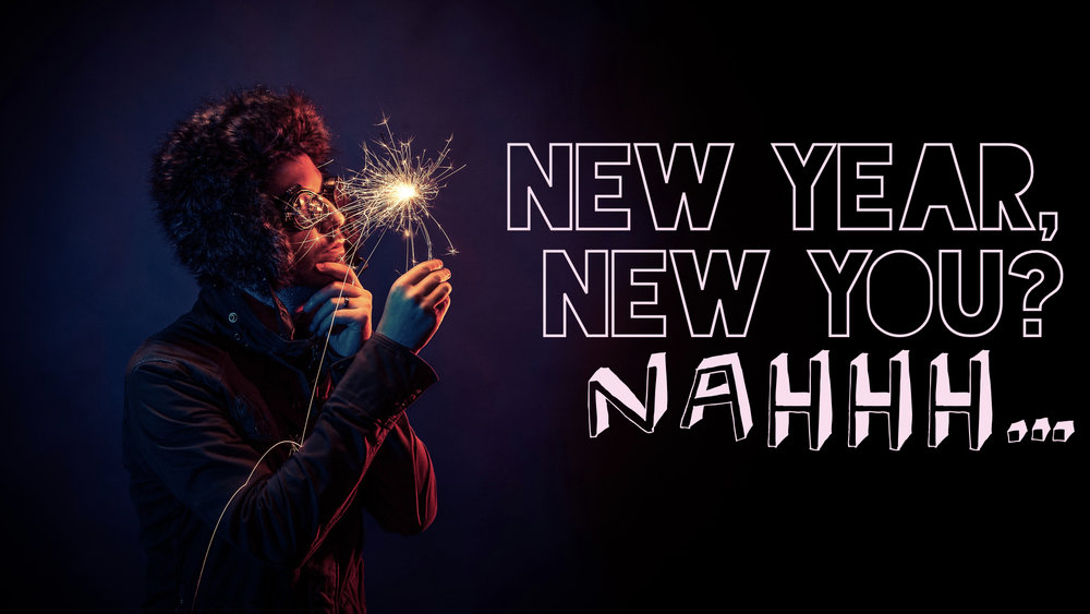 New Year, New You? Nahh..001.jpeg
