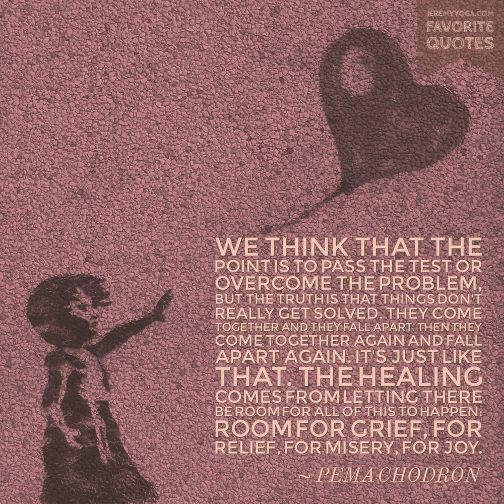 Healing comes from letting there be room for all this to happen: grief, relief, misery, joy.
