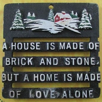 A house is made of brick and stone but a home is made of love alone