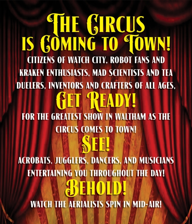 The Circus is Coming to Town! Citizens of Watch City, Robot Fans and Kraken Enthusiasts, Mad Scientists and Tea Duelers, Inventors and Crafters of all ages, get ready for the greatest show in Waltham as the Circus Comes to Town! SEE! Acrobats, Jugglers, Dancers, and Musicians entertaining you throughout the day! BEHOLD! Watch the aerialists spin in mid-air!