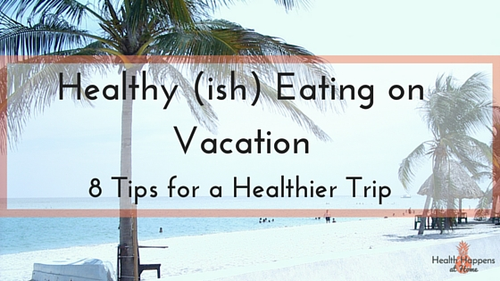 Healthy (ish) Eating on Vacation