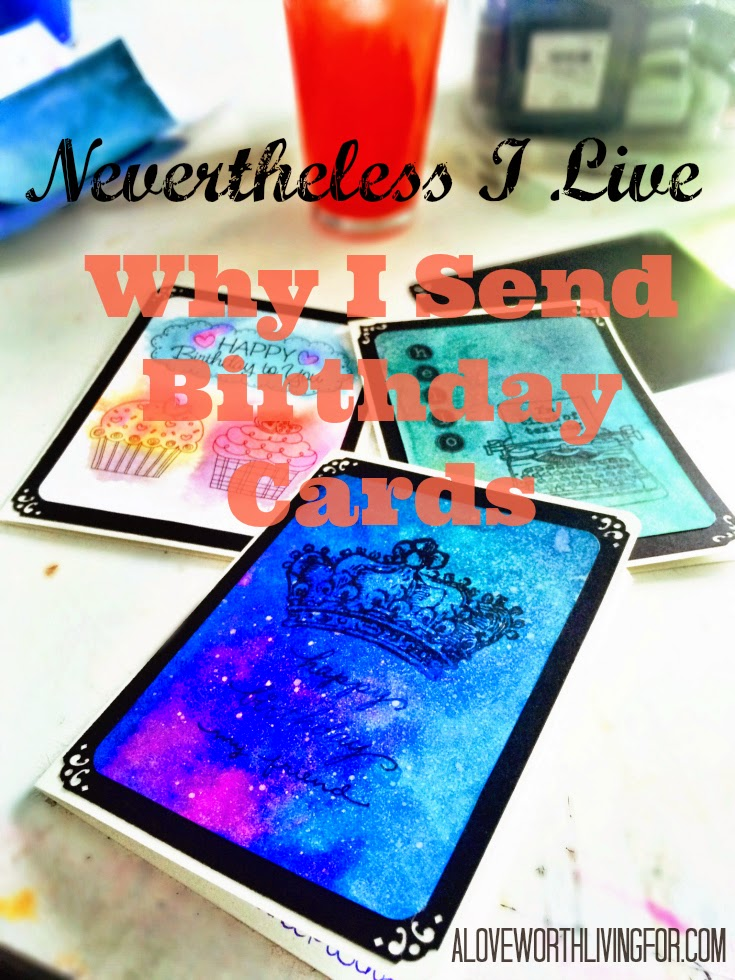 Nevertheless I Live - Cards! Why I make Birthday Cards for all of my friends and family. Why sending cards is important to me.