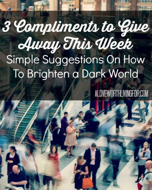 Pin Now Read Later | 3 Compliments to Give Away This Week - Simple Suggestions On How To Brighten a Dark World. Make someone's day better today. Be the change.