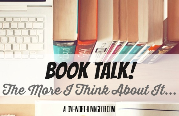 Book Talk! - The More I Think About It: Books that made me feel one way after reading but after time passed and I though about it my feelings changed. By A Love Worth Living For