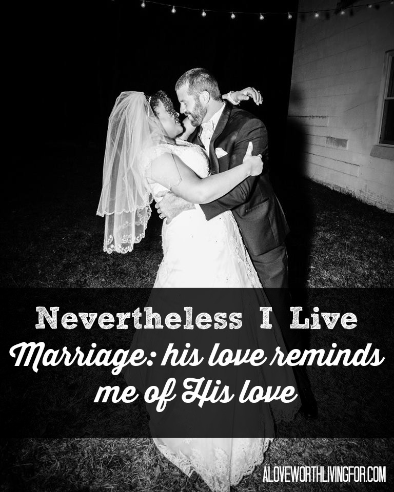 8 months in and I am still overwhelmed that I get this man for life. It feels good to be loved both by him and by Him. | Nevertheless I Live - Marriage: his love reminds me of His love by A Love Worth Living For