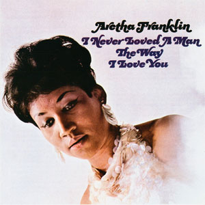 Aretha Franklin -- I Never Loved A Man The Way I Love You