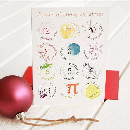 "4. ""12 DAYS OF GEEKY CHRISTMAS"" GREETING CARD €4.00 Share your geekiest tidings for the Christmas season with this science-inspired twist on the 12 days of Christmas. How about 12 neurons firing, 11 fossils forming, 10 (or so) dimensions, 9 atoms bonding, 8 planets only... and so on!"