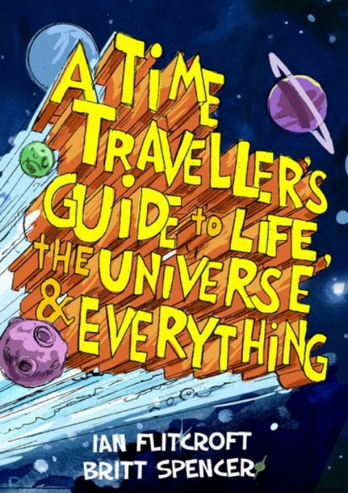 "17. ""A TIME TRAVELLER'S GUIDE TO LIFE, THE UNIVERSE & EVERYTHING"" BY IAN FLITCROFT €15.00 Irish writer Ian Flitcroft's brilliant, must-have graphic novel for science geeks of all ages."