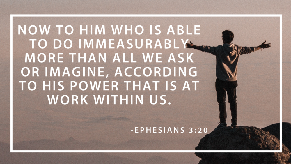 Now to him who is able to do immeasurably more than all we ask or imagine, according to his power that is at work within us. (1).png