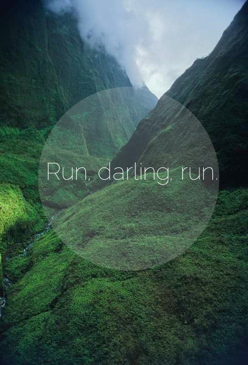 Run, darling, run.