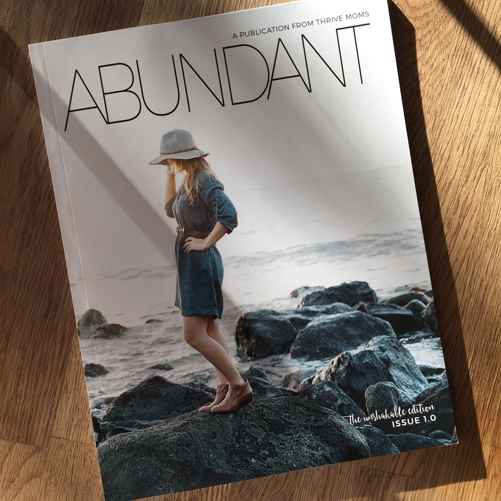 I am SUPER honored to have been published alongside some incredible women int he first edition of the Abundant Magazine, put out by Thrive Moms! you can buy one for yourself, or this is a precious gift for a mama in your life! www.thrivemoms.com