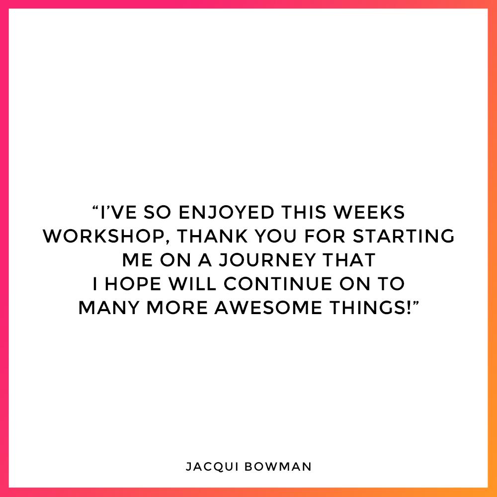 Jacqui Bowman - Workshop Testimonial