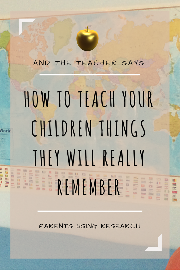 How to Teach Your Children Things They Will REALLY Remember. Using research to promote long term retention of any skill or concept