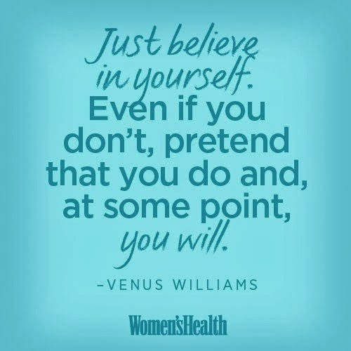 Just believe in yourself Even if you don't pretend that you do and, at some point, you will.jpg