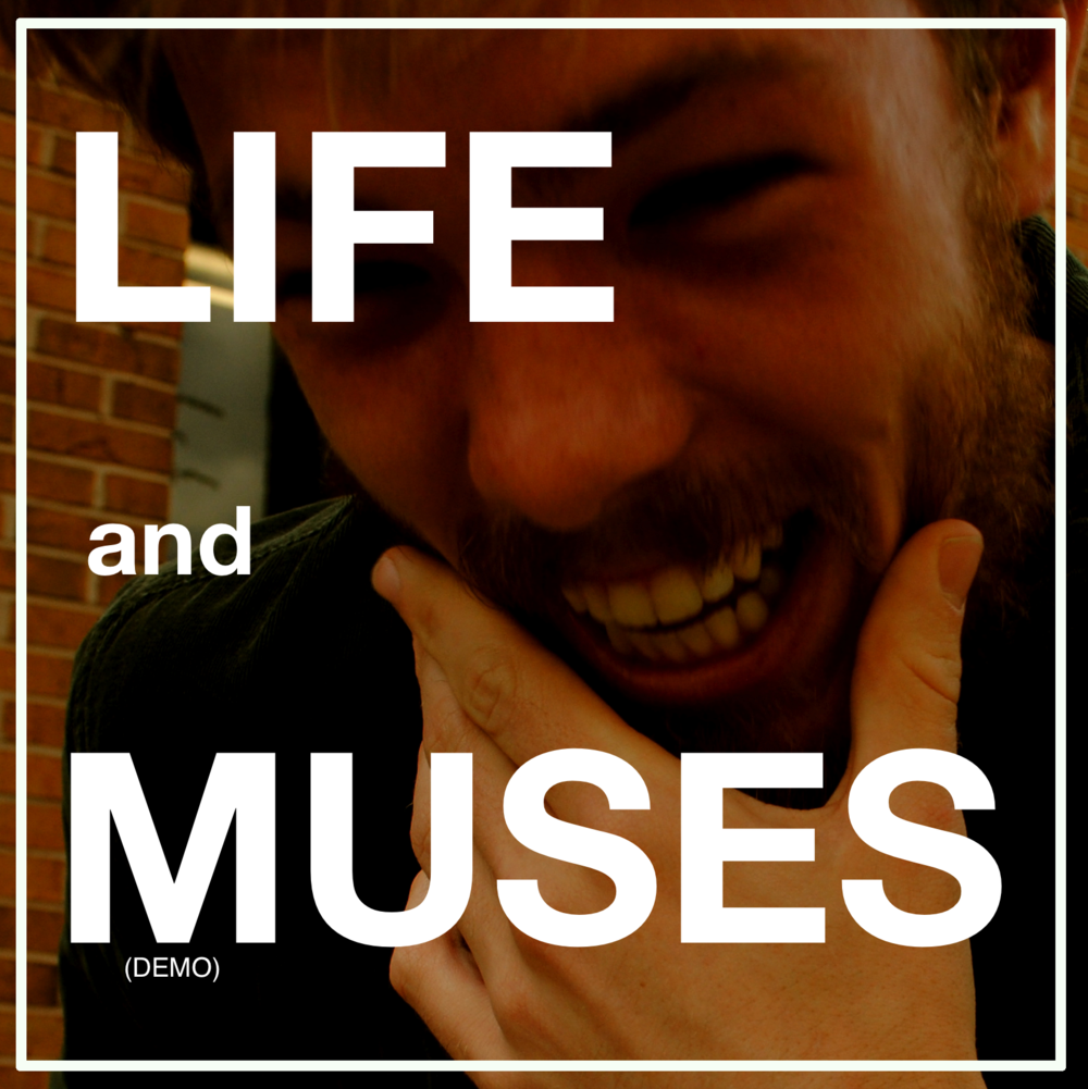 Life and Muses (Demo Album)  Release Date: August 25th, 2012 Cover Art: Karlyn Muzik (Photographer) Album No Longer Available For Purchase/Streaming