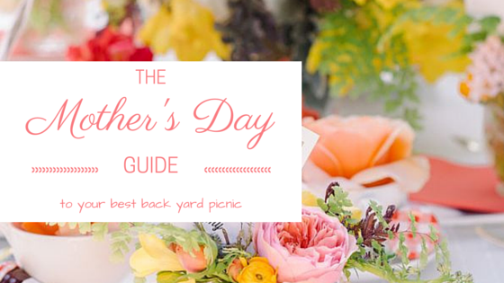 The Mother's Day Guide to the best backyard picnic ever!