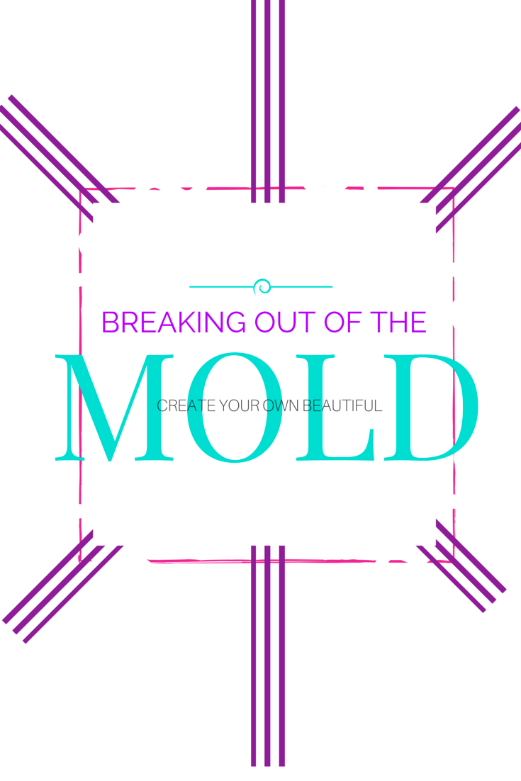 Breaking out of the Mold - Create your own beautiful