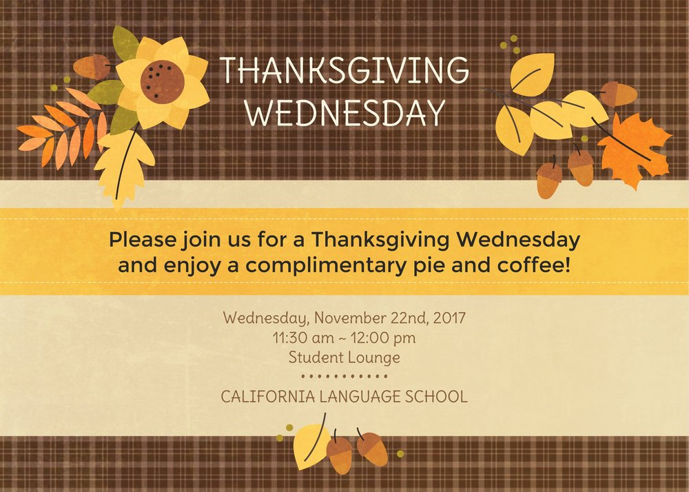 California Language School will be hosting a Thanksgiving Wednesday event in observance of the upcoming Thanksgiving holiday. Come join us and enjoy a delicious piece of pumpkin pie as well as freshly brewed coffee!