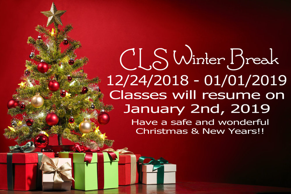 A reminder that CLS will be on  School Break from December 24th till January 1st, 2019.   School will restart on  January 2nd at 9am!!   Hope you all have a safe break and see you on the 2nd of January!!