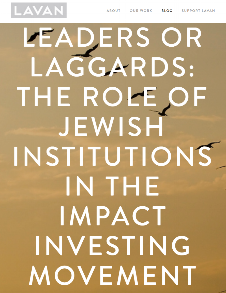 Leaders or Laggards: The Role of Jewish Institutions in Impact Investing,   by Avi Deutsch   Jewish foundations and communal organizations have been curiously absent from the dialogue on impact investing. This article explores the reasons for this, and how it can be changed