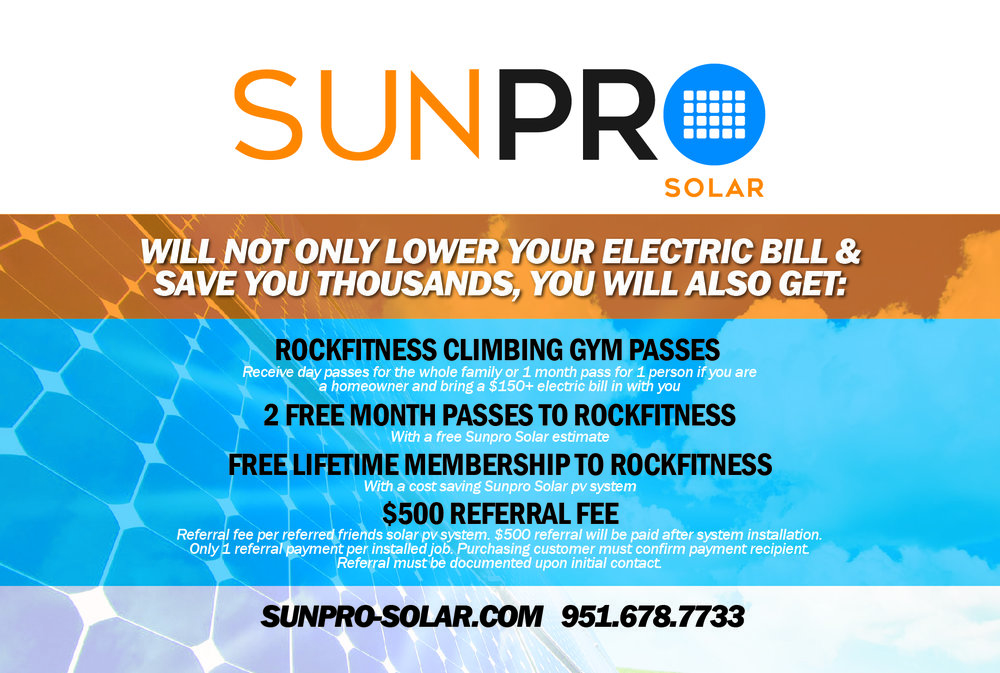 First of all, this is not a marketing gimmick, it is real, and we will explain why, and how it works.  As some may know, the owner and founder of Rock Fitness, is not only a Climbing Instructor and personal trainer, but also an Electrical and Solar Contractor. Because of this, he is able to offer you more than just enjoyment and exercise at Rock Fitness, but Free passes and memberships! Below, the current offers are explained:  For a limited time, you have a chance to get a FREE Rock Fitness Lifetime membership! ($10,000+ value, and actually the ONLY way to get a lifetime membership)  With help of Sunpro Solar, Rock Fitness wants you to save money on your electric bill and have freedom from your utility company while you help the environment and your health!   The offers:   Free Lifetime membership to Rock Fitness   If you get a Sunpro Solar system, you get a FREE lifetime membership to Rock Fitness, it's that simple. Not only that, but just talking to Sunpro Solar for a FREE estimate gets you 2 FREE MONTH PASSES to Rock Fitness. Sunpro Solar will save money for Homeowners with electric bills of $150+, so to get the 2 free month passes, the estimate needs to be with a homeowner that has $150+ bills. The 2 free month passes can be used for your own membership or given to friends. If you or someone at your house does not own the home you can also get paid for a referral! $500 per installed solar system.   When you decide to get a Sunpro Solar system and start saving money on your electric bill you can chose who the membership goes to. Sunpro Solar will let us know and we will put you in our system as a lifetime member with ALL the  benefits  FOREVER. The 'lifetime member' must be chosen at the time of the Sunpro Solar agreement. This lifetime membership may also be assigned to someone else at any time for a $500 transfer fee.   Are you one of Sunpro Solar's 1000+ previous customers? This is a new program, and previous customers don't automatically get a lifetime membership too, BUT, can still get the lifetime membership with 1 referral instead of the referral fee! (that offer is only available to Sunpro Solar PV system customers before 7/25/2016)    CALL SUNPRO SOLAR NOW at 951-678-7733 ,  visit  www.sunpro-solar.com   , or email info@sunpro-solar.com  for 2 FREE MONTH PASSES and this LIFETIME MEMBERSHIP OFFER!    FREE FAMILY DAY PASSES OR 1 MONTH PASS FOR 1 PERSON   Bring in a monthly current SCE bill (Homeowner's bill over $100) and get free Rock Fitness day passes for your whole family or 1 month pass for 1 person. Sunpro Solar may contact you about a free solar estimate if it looks like you will save money on you bill. Don't worry, they will not harass you :)    Referral Program   Do you know any homeowners that have high SCE bills? Sunpro Solar will give you $500 for a referral! (you can also buy or be gifted the refereed customer's lifetime membership!)  Call 951-678-7733,  visit  www.sunpro-solar.com  , or email info@sunpro-solar.com for more details!