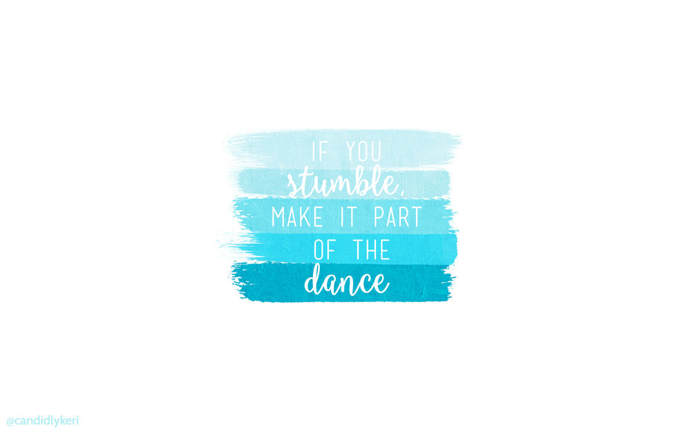 if you stumble, make it part of the dance