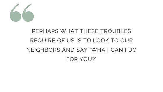 Perhaps what these troubles require of us is to look to our neighbor and say 'What can i do for you?""