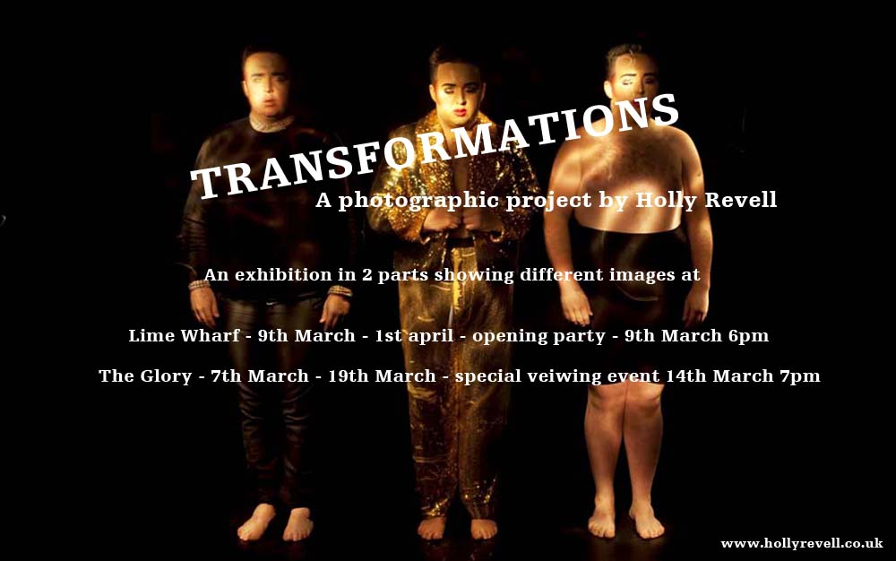 https://www.facebook.com/events/1027176720694382/  Transformations is a series of images by Holly Revell. They reflect the transition from drag back to original self. The images echo post-performance emotion and fatigue, revealing the bodies which support their queens and the traces left behind post-drag. They are about the relationships the artists have with their drag-selves and how they connect.  The series includes images of David Hoyle, Scottee, Ginger Johnson, Jonny Woo, Jacqui Potato, Russella, John Sizzle, A Man to Pet, Dr. Sharon Husbands, Le Gateaux Chocolat, Myra Dubois, Bourgeois and Maurice, Holestar, Lavinia Co-Op, Fagulous, Miss Cairo, Babs (Legs and Coq) Cheryl Dole, Cherry Liquor, Titus Groan, Vanity Von Glow and Tom Harlow.  The work is also about time, process and the capabilities of photography. The images are made in camera recording the whole transition in one shot, the titles reflecting the time it took to transform. The longest exposure was 1258 seconds, whereas the shortest was just 245 seconds, an average photo takes a fraction of a second.  The exhibition will run from Wednesday the 9th March until Friday the 1st April at Lime Wharf, Vyner Street, E2 9DJ, with an opening party on the 9th March from 6-9pm to view the works and enjoy some performance from a few of the participants.  The space will be open to visitors between 11am and 5pm weekdays Wednesday to Friday.  The exhibition will continue at  The Glory , 281 Kingsland Road, E2 8AS with portraits from the series on display in the main bar area during pub opening hours from Monday the 7th March until Saturday the 19th March with a special viewing event on Monday the 14th March.