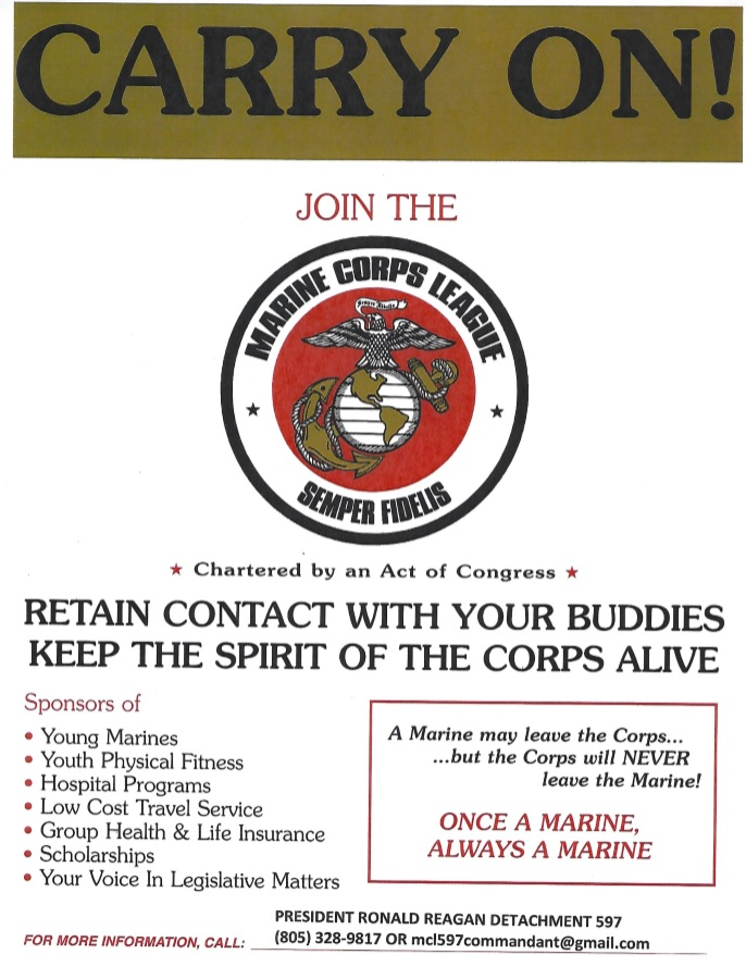 Carry On!  Join the Marine Corps League, Semper Fidelis. Charted by an Act of Congress.  Retain contact with your buddies. Keep the spirit of the Corps alive.  Sponsors of young marines, youth physical fitness, hospital programs, low cost travel service, group health and life insurance, scholarships, and your voice in legal matters.  A Marine may leave the Corps…  …but the Corps will NEVER leave the Marine!  Once a Marine, always a Marine.  President Ronald Reagan Detachment 597.  Phone Number: (805) 328-9817.  Email: mcl597commandant@gmail.com