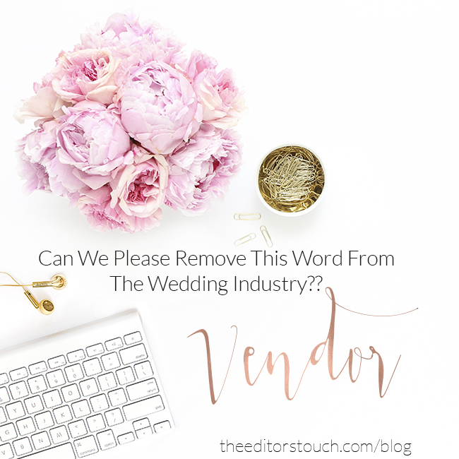 Can We Please Remove the Word 'Vendor' From The Wedding Industry?? | The Editor's Touch