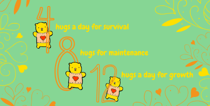 We need…. 4 hugs a day for survival, 8 hugs for maintenance and 12 hugs a day for growth