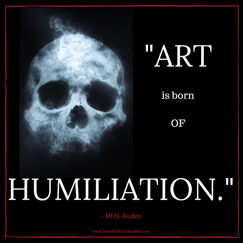 ART IS BORN OF HUMILIATION. - W.H. Auden