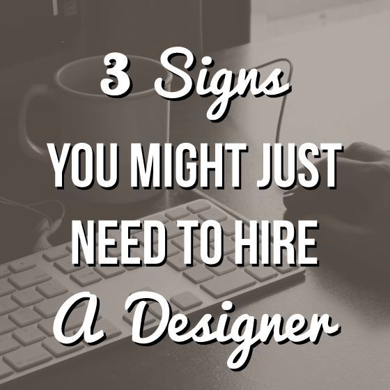 Signs You Might Just Need to Hire a Designer