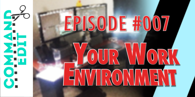 Command Edit Podcast Episode 007 Your Work Environment