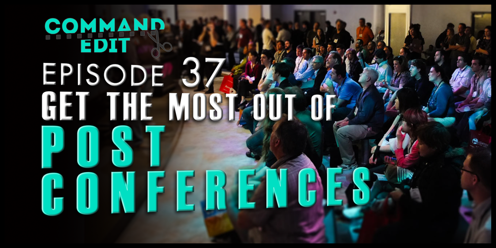 Episode 37 of Command Edit Podcast Get the most out of post production conferences