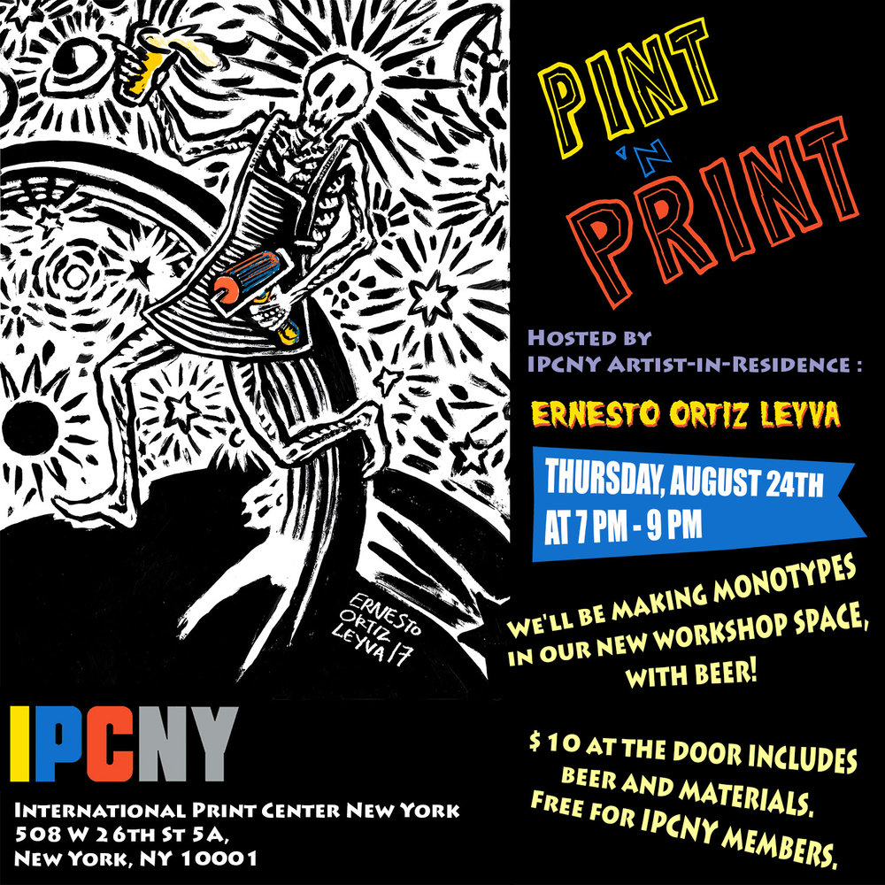 Pint 'n Print Night at IPCNY   - This Thursday, August 24 at 7pm!I'll be hosting the first Pint n' Print evening at The International Print Center of New York!We'll be making monotypes in the new workshop space, with beer! $10 at the door (or via Eventbrite, link here) includes beer and materials. Free for IPCNY members.RSVP via Facebook (optional)INTERNATIONAL PRINT CENTER NEW YORKipcny.org • 212-989-5090 • contact@ipcny.org508 West 26th St 5A, New York, NY 10001
