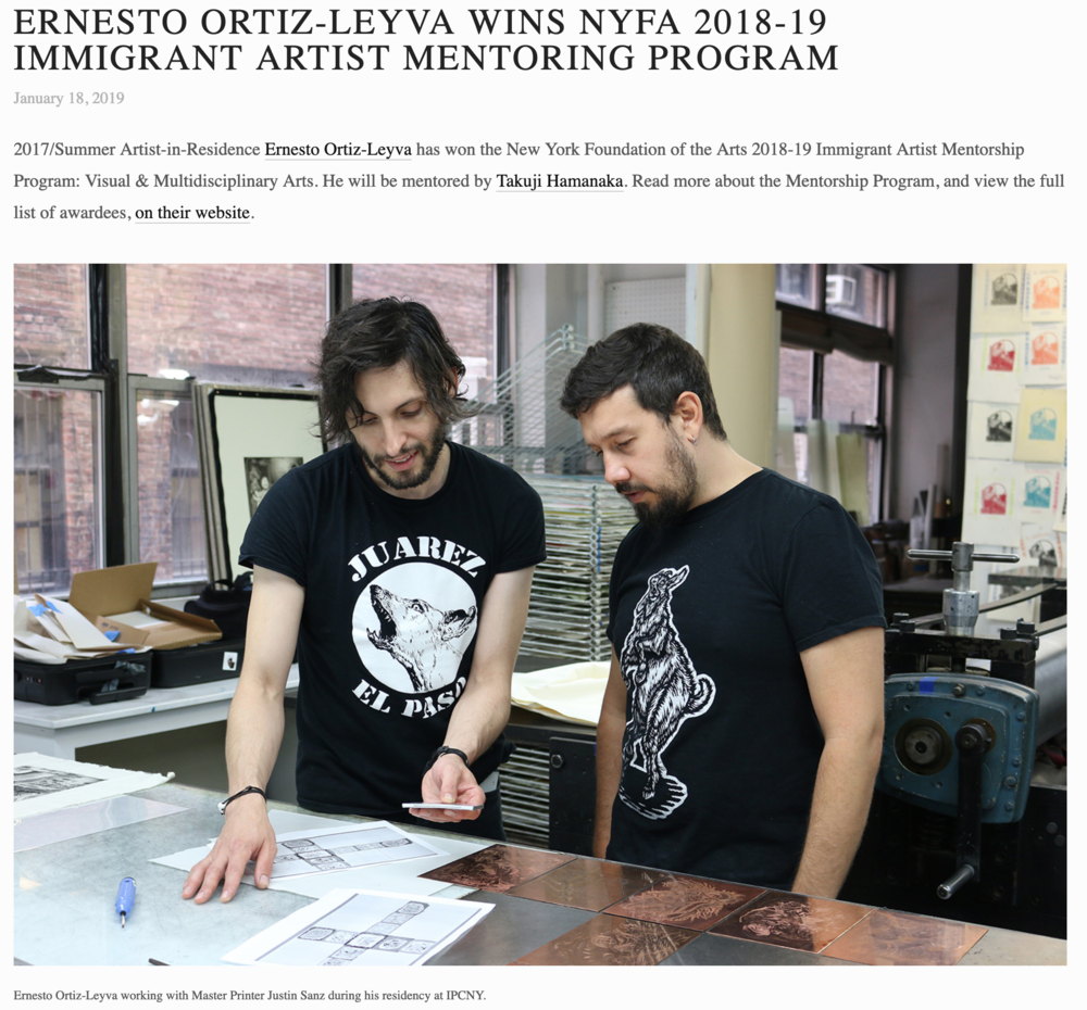 ERNESTO ORTIZ-LEYVA WINS NYFA 2018-19 IMMIGRANT ARTIST MENTORING PROGRAM   January 18, 2019  2017/Summer Artist-in-Residence  Ernesto Ortiz-Leyva  has won the New York Foundation of the Arts 2018-19 Immigrant Artist Mentorship Program: Visual & Multidisciplinary Arts. He will be mentored by  Takuji Hamanaka . Read more about the Mentorship Program, and view the full list of awardees,  on their website .