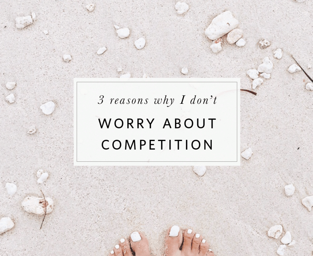 reasons why I don't worry about competition blog post copy.png